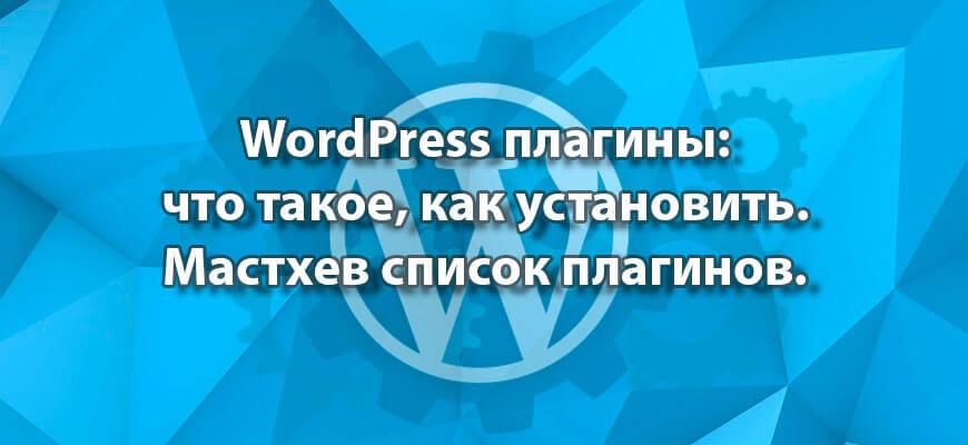WordPress плагины: что такое, как установить. Мастхев список плагинов.