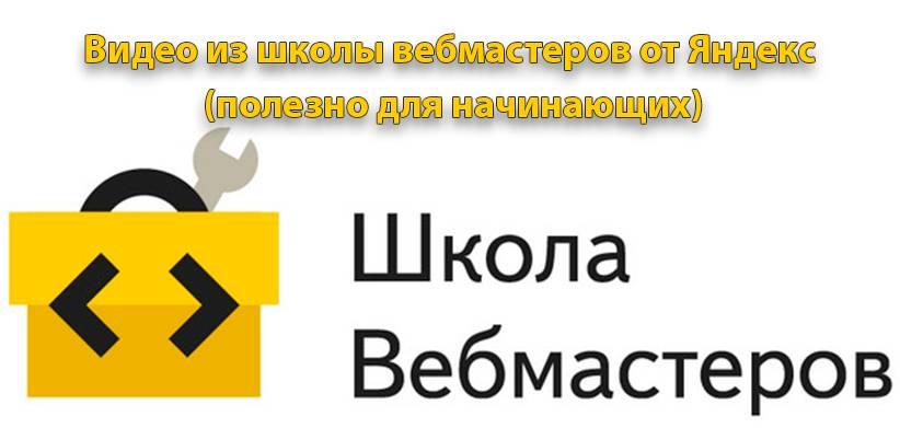 Видео из школы вебмастеров от Яндекс (полезно для начинающих)